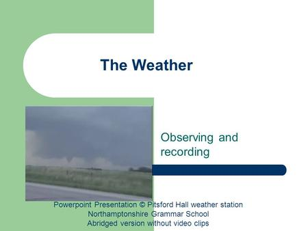 The Weather Observing and recording Powerpoint Presentation © Pitsford Hall weather station Northamptonshire Grammar School Abridged version without video.
