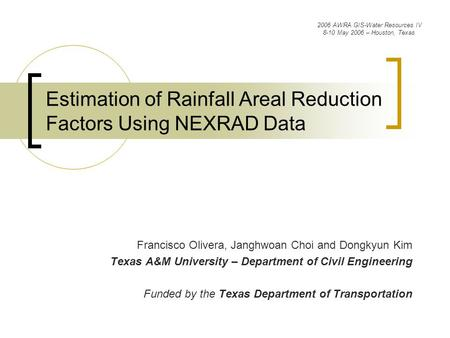 Estimation of Rainfall Areal Reduction Factors Using NEXRAD Data Francisco Olivera, Janghwoan Choi and Dongkyun Kim Texas A&M University – Department of.