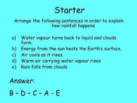 Starter Arrange the following sentences in order to explain how rainfall happens a)Water vapour turns back to liquid and clouds form. b)Energy from the.