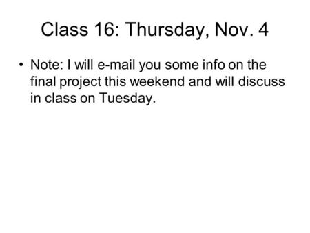 Class 16: Thursday, Nov. 4 Note: I will e-mail you some info on the final project this weekend and will discuss in class on Tuesday.