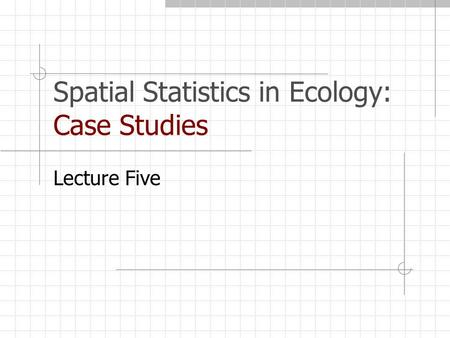Spatial Statistics in Ecology: Case Studies Lecture Five.