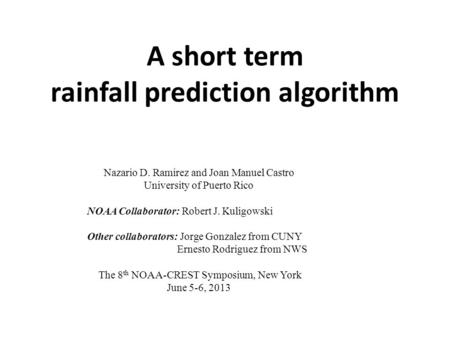 A short term rainfall prediction algorithm Nazario D. Ramirez and Joan Manuel Castro University of Puerto Rico NOAA Collaborator: Robert J. Kuligowski.