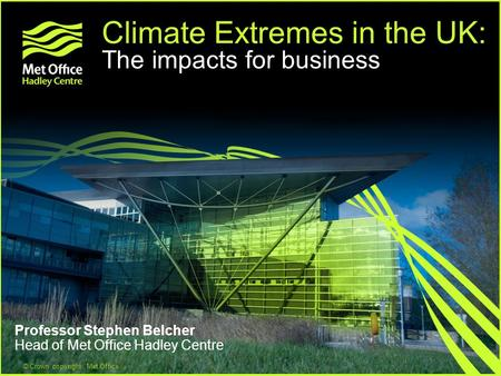 © Crown copyright Met Office Climate Extremes in the UK: The impacts for business Professor Stephen Belcher Head of Met Office Hadley Centre.