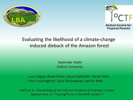Evaluating the likelihood of a climate-change induced dieback of the Amazon forest Yadvinder Malhi Oxford University Luiz Aragao, Rosie Fisher, David Galbraith,