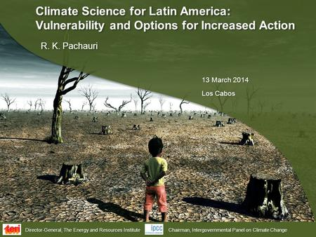Director-General, The Energy and Resources Institute Chairman, Intergovernmental Panel on Climate Change Climate Science for Latin America: Vulnerability.