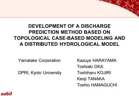 DEVELOPMENT OF A DISCHARGE PREDICTION METHOD BASED ON TOPOLOGICAL CASE-BASED MODELING AND A DISTRIBUTED HYDROLOGICAL MODEL Yamatake CorporationKazuya HARAYAMA.