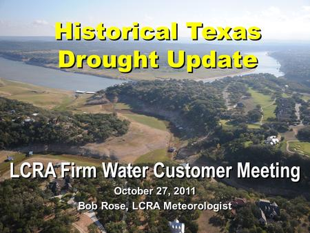 Historical Texas Drought Update LCRA Firm Water Customer Meeting October 27, 2011 Bob Rose, LCRA Meteorologist.