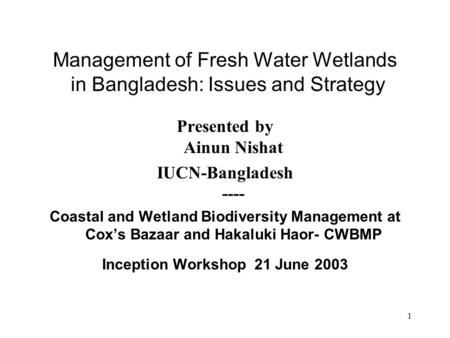 1 Management of Fresh Water Wetlands in Bangladesh: Issues and Strategy Presented by Ainun Nishat IUCN-Bangladesh ---- Coastal and Wetland Biodiversity.