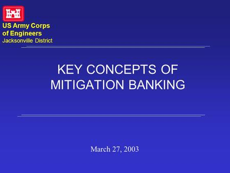 KEY CONCEPTS OF MITIGATION BANKING March 27, 2003 US Army Corps of Engineers Jacksonville District.