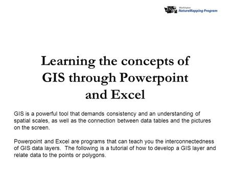 Learning the concepts of GIS through Powerpoint and Excel GIS is a powerful tool that demands consistency and an understanding of spatial scales, as well.