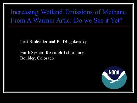 Increasing Wetland Emissions of Methane From A Warmer Artic: Do we See it Yet? Lori Bruhwiler and Ed Dlugokencky Earth System Research Laboratory Boulder,