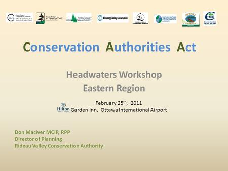 <strong>Conservation</strong> Authorities Act Headwaters Workshop Eastern Region February 25 th, 2011 Garden Inn, Ottawa International Airport Don Maciver MCIP, RPP Director.