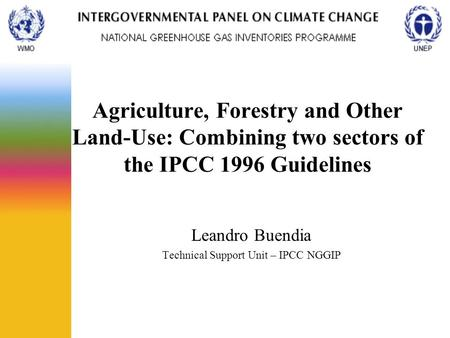 Agriculture, Forestry and Other Land-Use: Combining two sectors of the IPCC 1996 Guidelines Leandro Buendia Technical Support Unit – IPCC NGGIP.