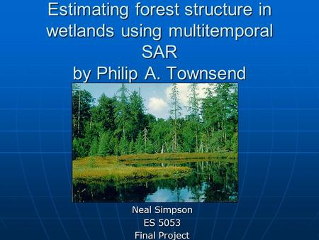 Estimating forest structure in wetlands using multitemporal SAR by Philip A. Townsend Neal Simpson ES 5053 Final Project.