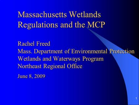 1 Massachusetts Wetlands Regulations and the MCP Rachel Freed Mass. Department of Environmental Protection Wetlands and Waterways Program Northeast Regional.
