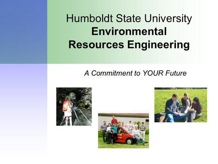Humboldt State University Environmental Resources Engineering A Commitment to YOUR Future.