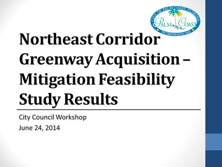 Northeast Corridor Greenway Acquisition – Mitigation Feasibility Study Results City Council Workshop June 24, 2014.