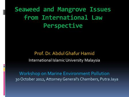 Seaweed and Mangrove Issues from International Law Perspective Prof. Dr. Abdul Ghafur Hamid International Islamic University Malaysia Workshop on Marine.
