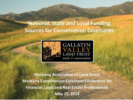 National, State <strong>and</strong> Local Funding Sources for <strong>Conservation</strong> Easements Montana Association <strong>of</strong> Land Trusts Montana <strong>Conservation</strong> Easement Conference for Financial,