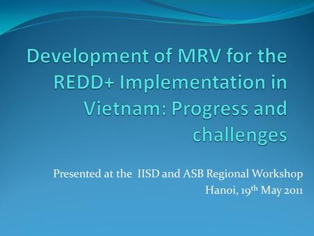 Presented at the IISD and ASB Regional Workshop Hanoi, 19 th May 2011.