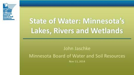 State of Water: Minnesota's Lakes, Rivers and Wetlands John Jaschke Minnesota Board of Water and Soil Resources Nov 13, 2014.