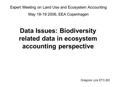 Data Issues: Biodiversity related data in ecosystem accounting perspective Grégoire Loïs ETC-BD Expert Meeting on Land Use and Ecosystem Accounting May.