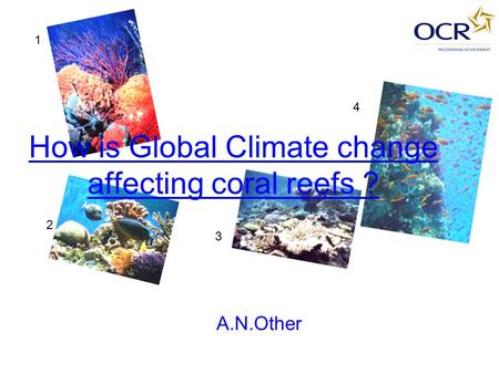 How is Global Climate change affecting coral reefs ? A.N.Other 1 2 3 4.