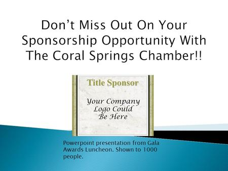 Don't Miss Out On Your Sponsorship Opportunity With The Coral Springs Chamber!! Powerpoint presentation from Gala Awards Luncheon. Shown to 1000 people.