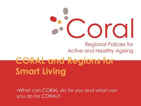 CORAL and Regions for Smart Living What can CORAL do for you and what can you do for CORAL?