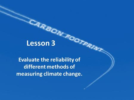 Lesson 3 Evaluate the reliability of different methods of measuring climate change.