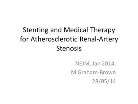 Stenting and Medical Therapy for Atherosclerotic Renal-Artery Stenosis NEJM, Jan 2014, M Graham-Brown 28/05/14.