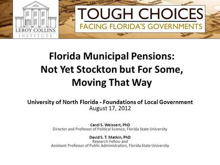 Florida Municipal Pensions: Not Yet Stockton but For Some, Moving That Way University of North Florida - Foundations of Local Government August 17, 2012.