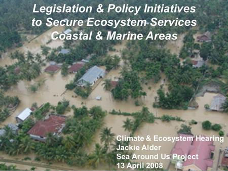 Legislation & Policy Initiatives to Secure Ecosystem Services Coastal & Marine Areas Climate & Ecosystem Hearing Jackie Alder Sea Around Us Project 13.