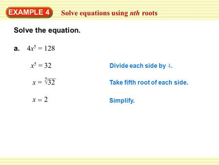EXAMPLE 4 Solve equations using nth roots Solve the equation. a. 4x 5 = 128 Divide each side by 4. x5x5 32= Take fifth root of each side. x=  32 5 Simplify.