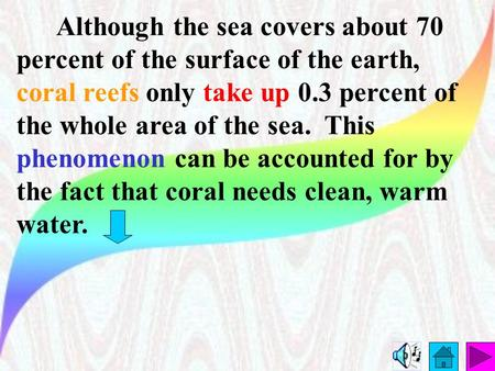 Although the sea covers about 70 percent of the surface of the earth, coral reefs only take up 0.3 percent of the whole area of the sea. This phenomenon.