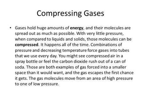Compressing Gases Gases hold huge amounts of energy, and their molecules are spread out as much as possible. With very little pressure, when compared to.
