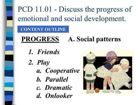 PCD 11.01 - Discuss the progress of emotional and social development. CONTENT OUTLINE PROGRESSA. Social patterns 2. Play a. Cooperative b. Parallel c.