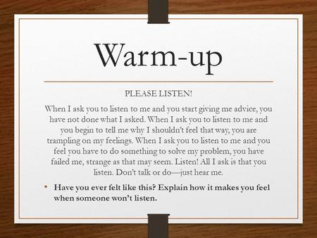 Warm-up PLEASE LISTEN! When I ask you to listen to me and you start giving me advice, you have not done what I asked. When I ask you to listen to me and.