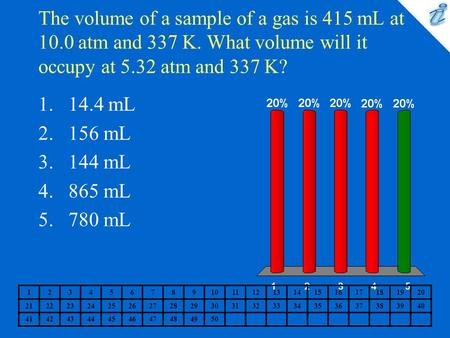 The volume of a sample of a gas is 415 mL at 10.0 atm and 337 K. What volume will it occupy at 5.32 atm and 337 K? 1234567891011121314151617181920 2122232425262728293031323334353637383940.