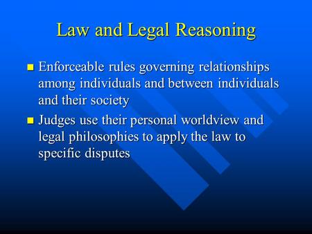 Law and Legal Reasoning Enforceable rules governing relationships among individuals and between individuals and their society Enforceable rules governing.