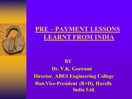 PRE – PAYMENT LESSONS LEARNT FROM <strong>INDIA</strong> BY Dr. V.K. Goswami Director, ABES Engineering College Hon.Vice-President (R+D), Havells <strong>India</strong> Ltd.