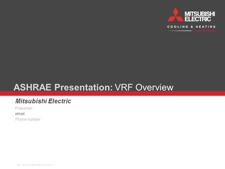 ASHRAE Presentation: VRF Overview Mitsubishi Electric Presenter: email Phone number ©2011 Mitsubishi Electric& Electronics USA, Inc.