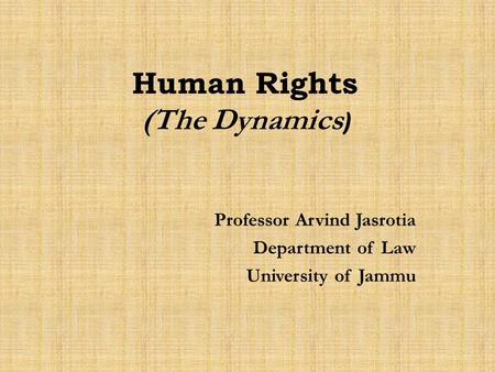 Human Rights (The Dynamics ) Professor Arvind Jasrotia Department of Law University of Jammu.