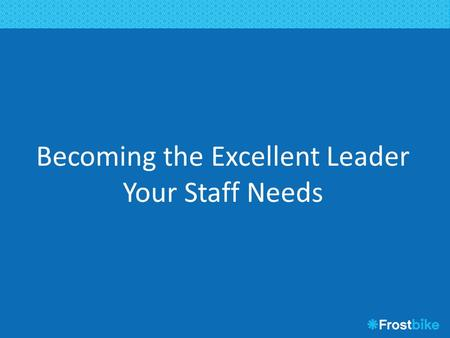 Becoming the Excellent Leader Your Staff Needs. Agenda What staff want Great leadership simplified Clear purpose and focus Trust, delegation, job expectations.
