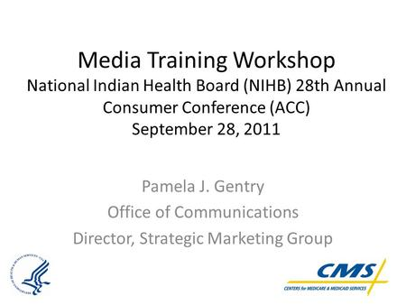 Media Training Workshop National Indian Health Board (NIHB) 28th Annual Consumer Conference (ACC) September 28, 2011 Pamela J. Gentry Office of Communications.