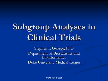 ODAC May 3, 2004 1 Subgroup Analyses in Clinical Trials Stephen L George, PhD Department of Biostatistics and Bioinformatics Duke University Medical Center.