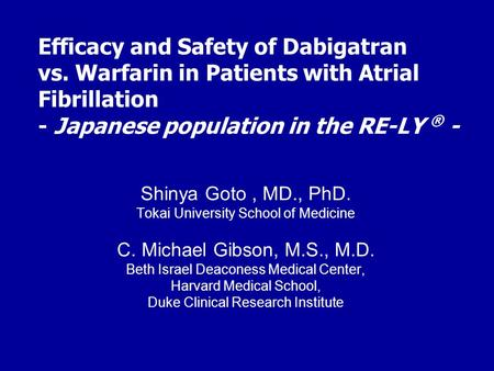 Efficacy and Safety of Dabigatran vs. Warfarin in Patients with Atrial Fibrillation - Japanese population in the RE-LY ® - Shinya Goto, MD., PhD. Tokai.