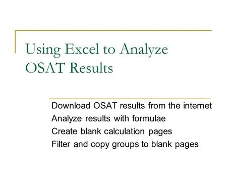 Using Excel to Analyze OSAT Results Download OSAT results from the internet Analyze results with formulae Create blank calculation pages Filter and copy.