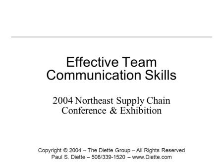 Effective Team Communication Skills 2004 Northeast Supply Chain Conference & Exhibition Copyright © 2004 – The Diette Group – All Rights Reserved Paul.