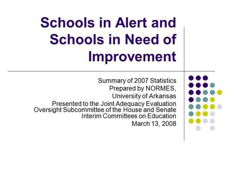 Schools in Alert and Schools in Need of Improvement Summary of 2007 Statistics Prepared by NORMES, University of Arkansas Presented to the Joint Adequacy.
